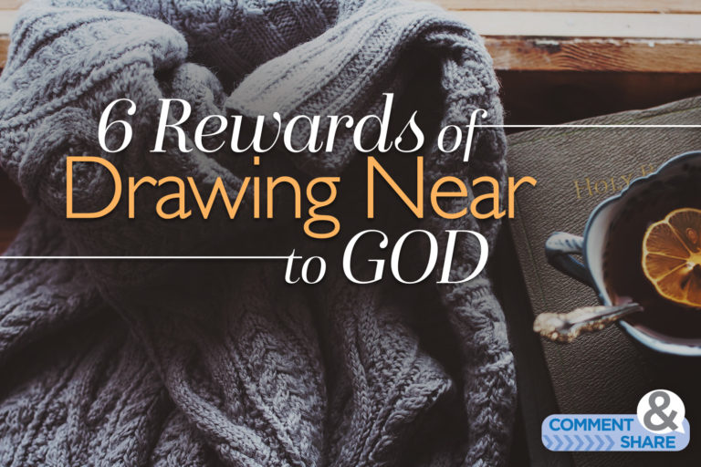 6 Rewards of Drawing Near to God